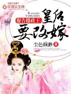 报告摄政王:皇后要改嫁