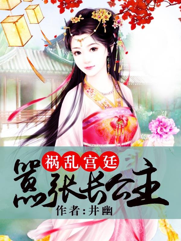 祸乱宫廷:嚣张长公主_井幽_最新首发_古代言情小说